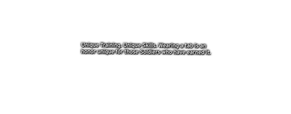 Unique Training. Unique Skills. Wearing a tab is an honor unique for those Soldiers who have earned it.
