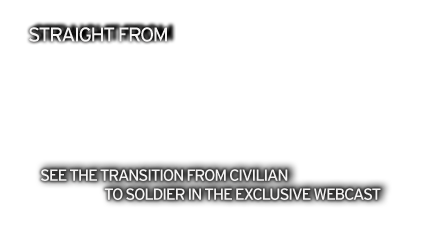 SEE THE TRANSITION FROM CIVILIAN TO SOLDIER IN THE EXCLUSIVE WEBCAST