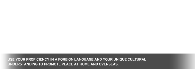 Use your proficiency in a foreign language and your unique cultural understanding to promote peace at home and overseas.