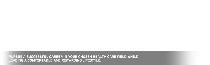 Pursue a successful career in your chosen Health Care field while leading a comfortable and rewarding lifestyle.