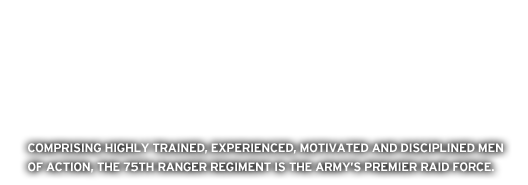 Comprised of highly trained, experienced, motivated, and disciplined men of action, the Ranger regiment is the Army's premier raid force.