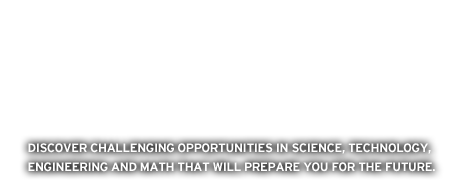 Discover challenging opportunities in science, technology, engineering and math that will prepare you for the future.